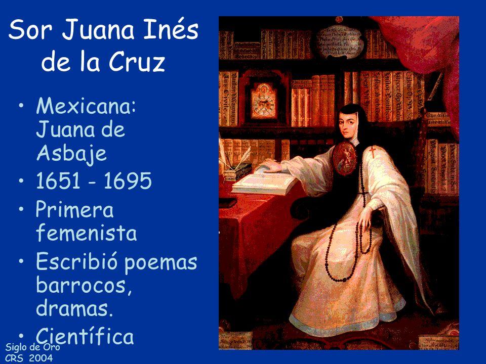 Siglo de Oro CRS 2004 Sor Juana Inés de la Cruz Mexicana: Juana de Asbaje 1651 - 1695 Primera femenista Escribió poemas barrocos, dramas. Científica