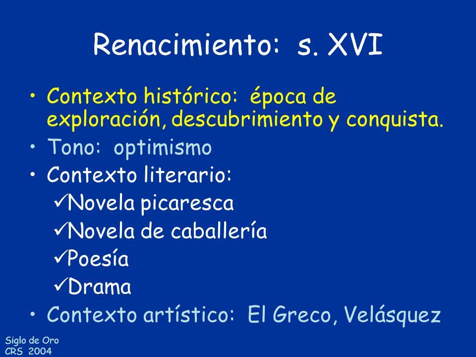 Siglo de Oro CRS 2004 Renacimiento: s. XVI Contexto histórico: época de exploración, descubrimiento y conquista. Tono: optimismo Contexto literario: N