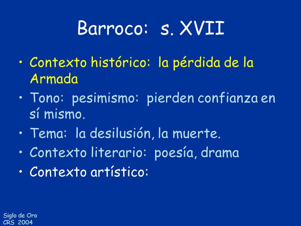 Siglo de Oro CRS 2004 Barroco: s. XVII Contexto histórico: la pérdida de la Armada Tono: pesimismo: pierden confianza en sí mismo. Tema: la desilusión