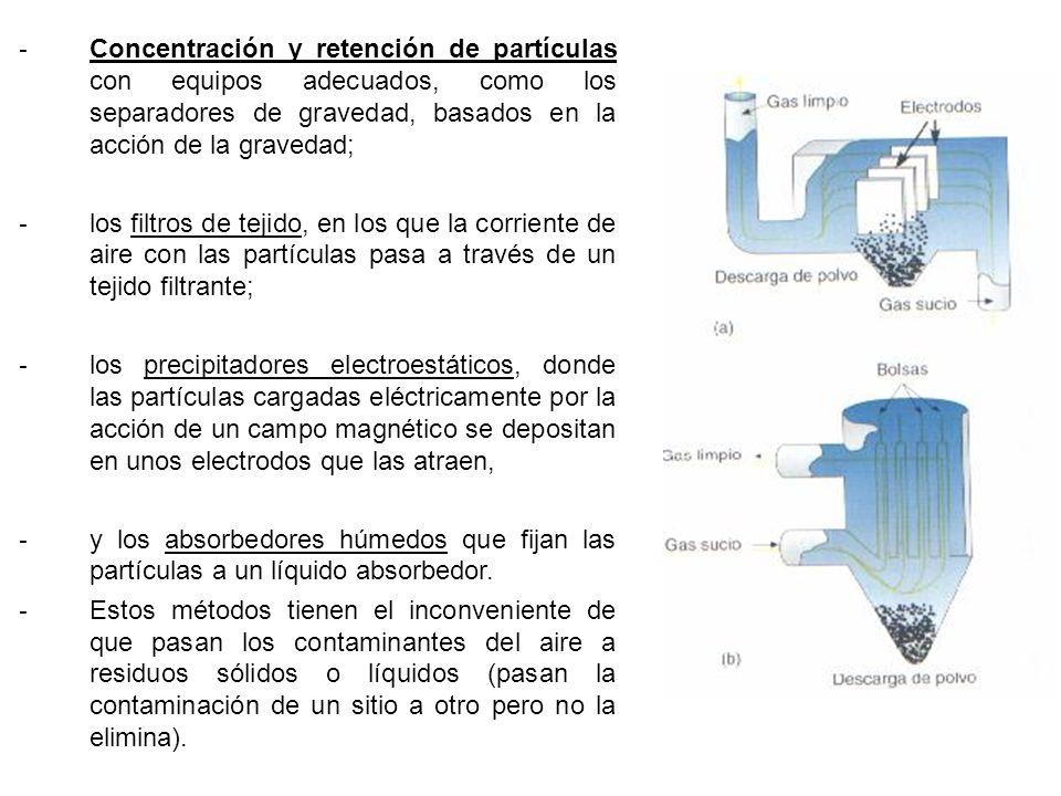 - Concentración y retención de partículas con equipos adecuados, como los separadores de gravedad, basados en la acción de la gravedad; - los filtros de tejido, en los que la corriente de aire con las partículas pasa a través de un tejido filtrante; - los precipitadores electroestáticos, donde las partículas cargadas eléctricamente por la acción de un campo magnético se depositan en unos electrodos que las atraen, - y los absorbedores húmedos que fijan las partículas a un líquido absorbedor.
