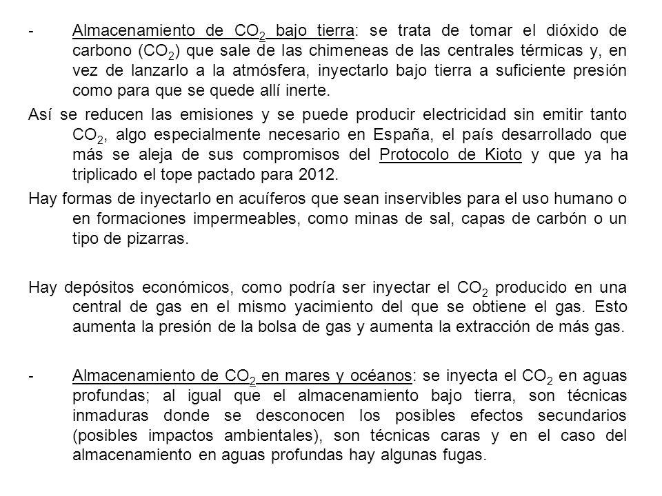 - Almacenamiento de CO 2 bajo tierra: se trata de tomar el dióxido de carbono (CO 2 ) que sale de las chimeneas de las centrales térmicas y, en vez de lanzarlo a la atmósfera, inyectarlo bajo tierra a suficiente presión como para que se quede allí inerte.