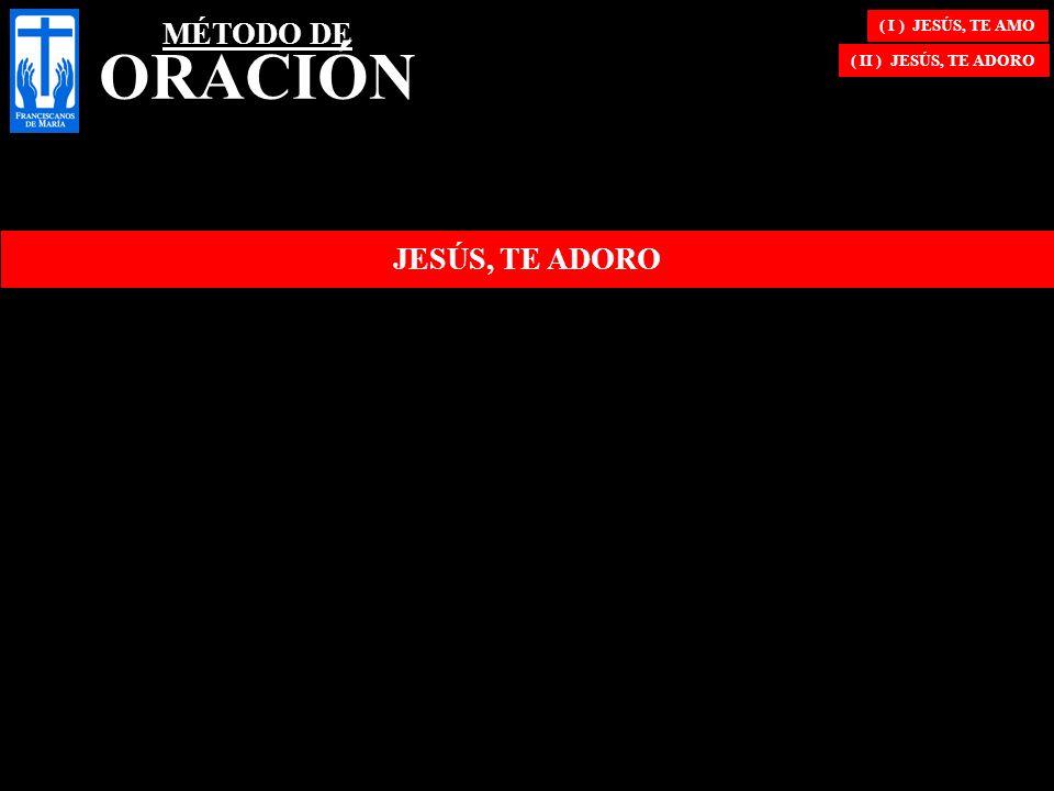 ( I ) JESÚS, TE AMO ( II ) JESÚS, TE ADORO JESÚS, TE ADORO MÉTODO DE ORACIÓN
