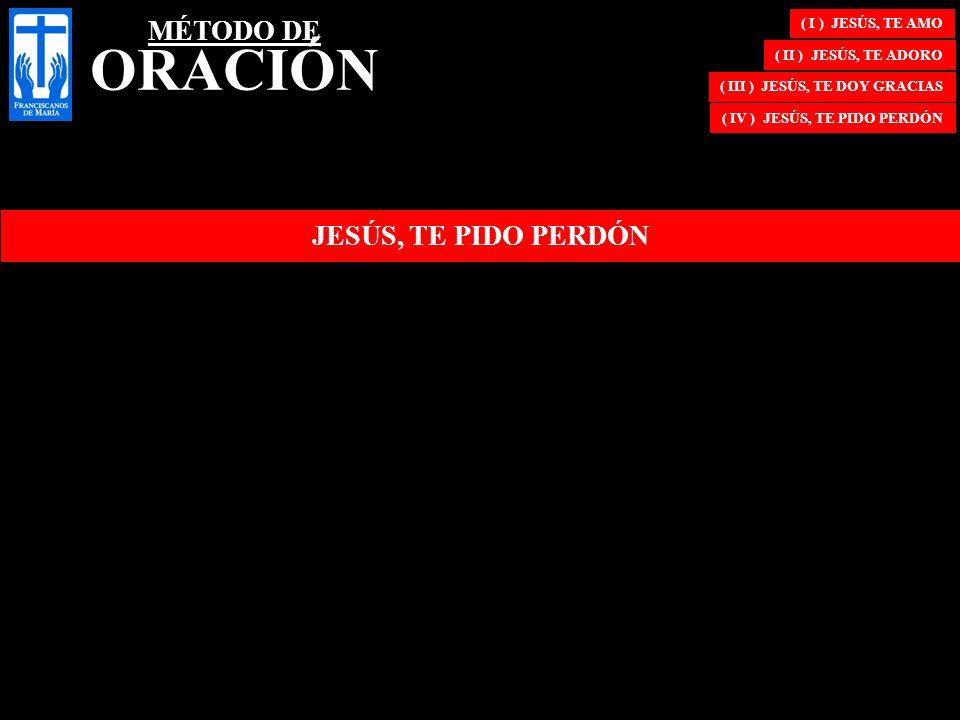 ( I ) JESÚS, TE AMO ( II ) JESÚS, TE ADORO ( III ) JESÚS, TE DOY GRACIAS ( IV ) JESÚS, TE PIDO PERDÓN JESÚS, TE PIDO PERDÓN MÉTODO DE ORACIÓN