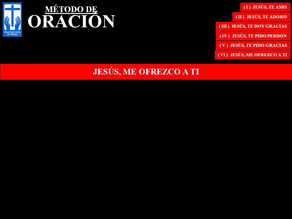 JESÚS, ME OFREZCO A TI ( I ) JESÚS, TE AMO ( II ) JESÚS, TE ADORO ( III ) JESÚS, TE DOY GRACIAS ( IV ) JESÚS, TE PIDO PERDÓN ( V ) JESÚS, TE PIDO GRAC