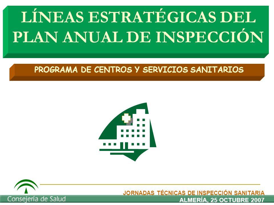 LÍNEAS ESTRATÉGICAS DEL PLAN ANUAL DE INSPECCIÓN JORNADAS TÉCNICAS DE INSPECCIÓN SANITARIA ALMERÍA, 25 OCTUBRE 2007 PROGRAMA DE CENTROS Y SERVICIOS SA