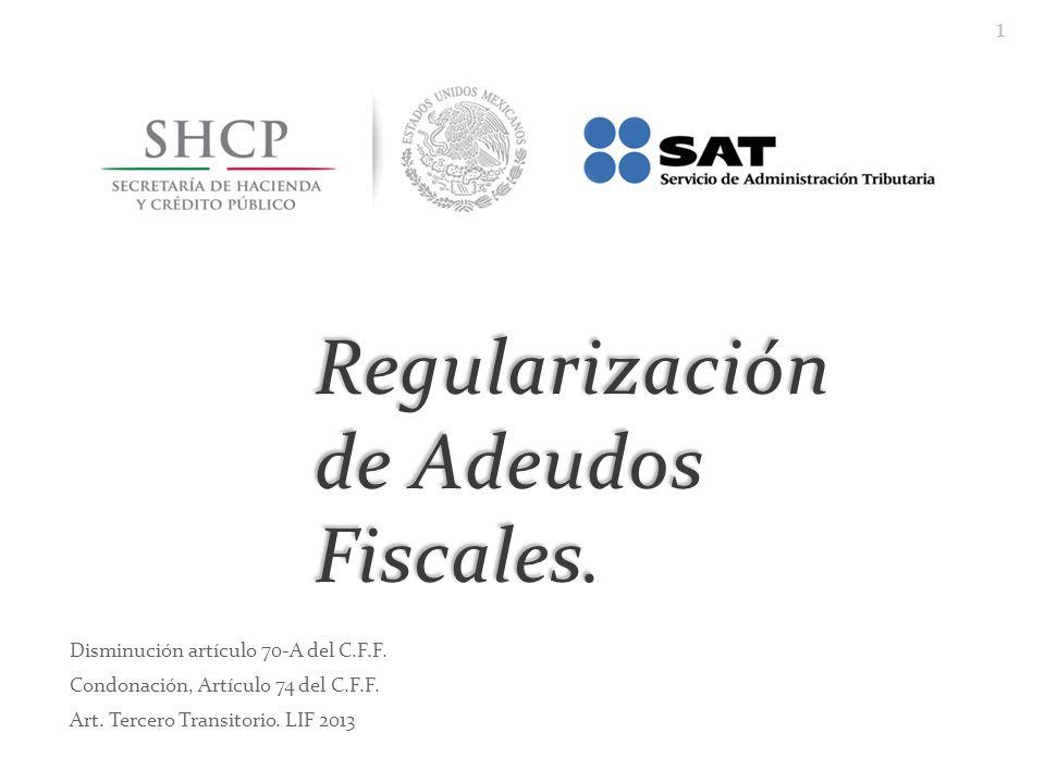 Regularización de Adeudos Fiscales. Disminución artículo 70-A del C.F.F. Condonación, Artículo 74 del C.F.F. Art. Tercero Transitorio. LIF 2013 1