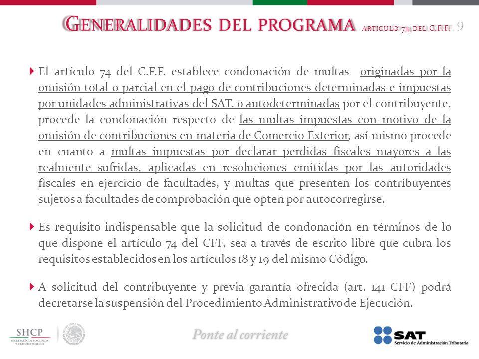 G ENERALIDADES DEL PROGRAMA ARTICULO 74 DEL C.F.F. El artículo 74 del C.F.F. establece condonación de multas originadas por la omisión total o parcial