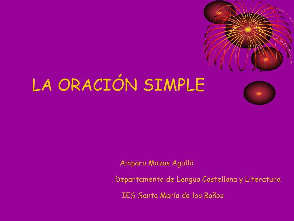 LA ORACIÓN SIMPLE Amparo Mozas Agulló Departamento de Lengua Castellana y Literatura IES Santa María de los Baños