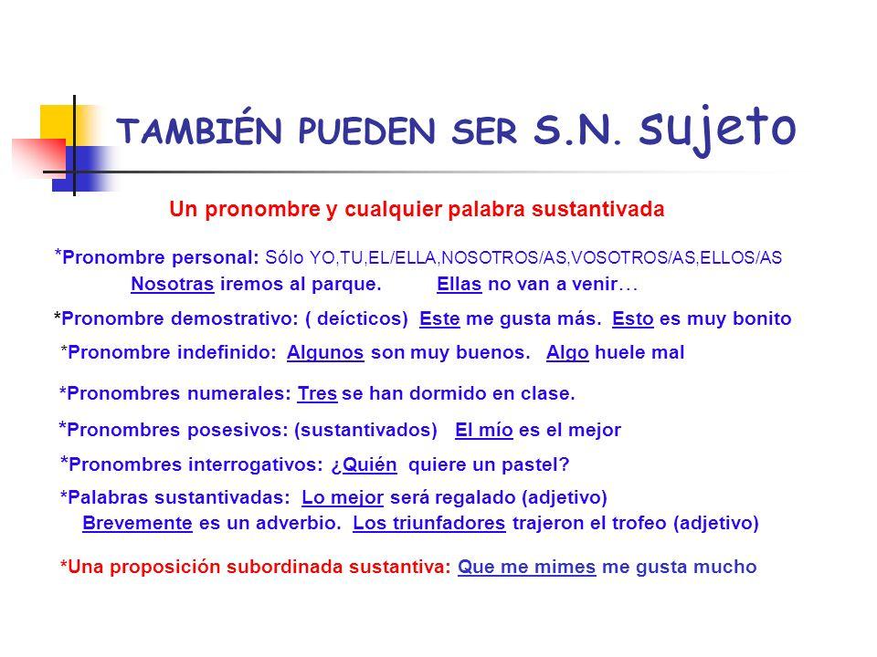TAMBIÉN PUEDEN SER S.N. sujeto Un pronombre y cualquier palabra sustantivada * Pronombre personal: Sólo YO,TU,EL/ELLA,NOSOTROS/AS,VOSOTROS/AS,ELLOS/AS