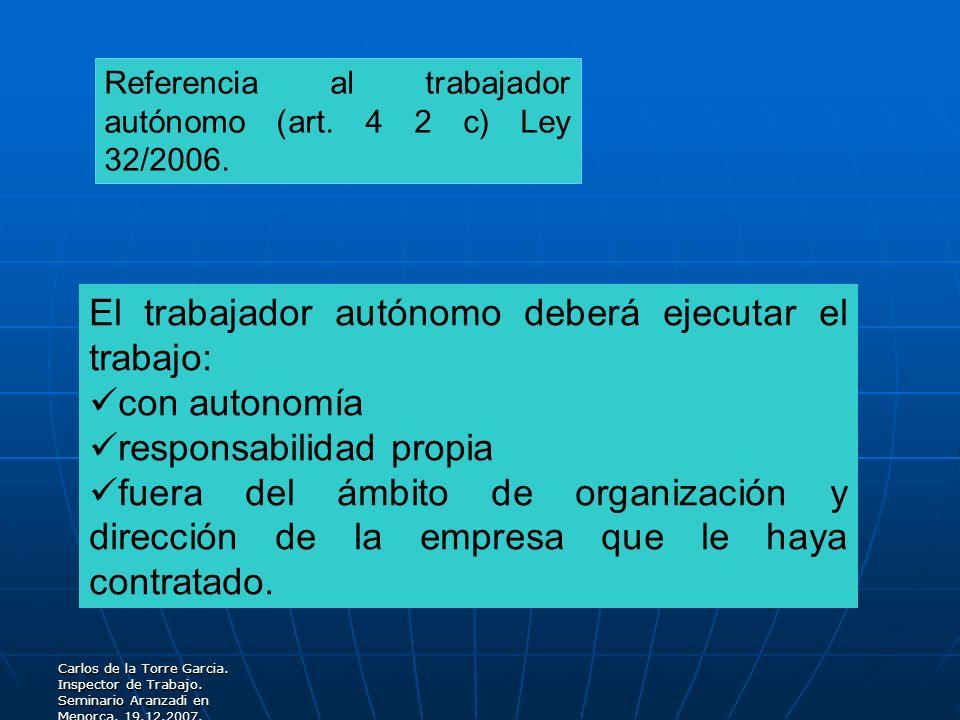 Carlos de la Torre Garcia. Inspector de Trabajo. Seminario Aranzadi en Menorca. 19.12.2007. Referencia al trabajador autónomo (art. 4 2 c) Ley 32/2006
