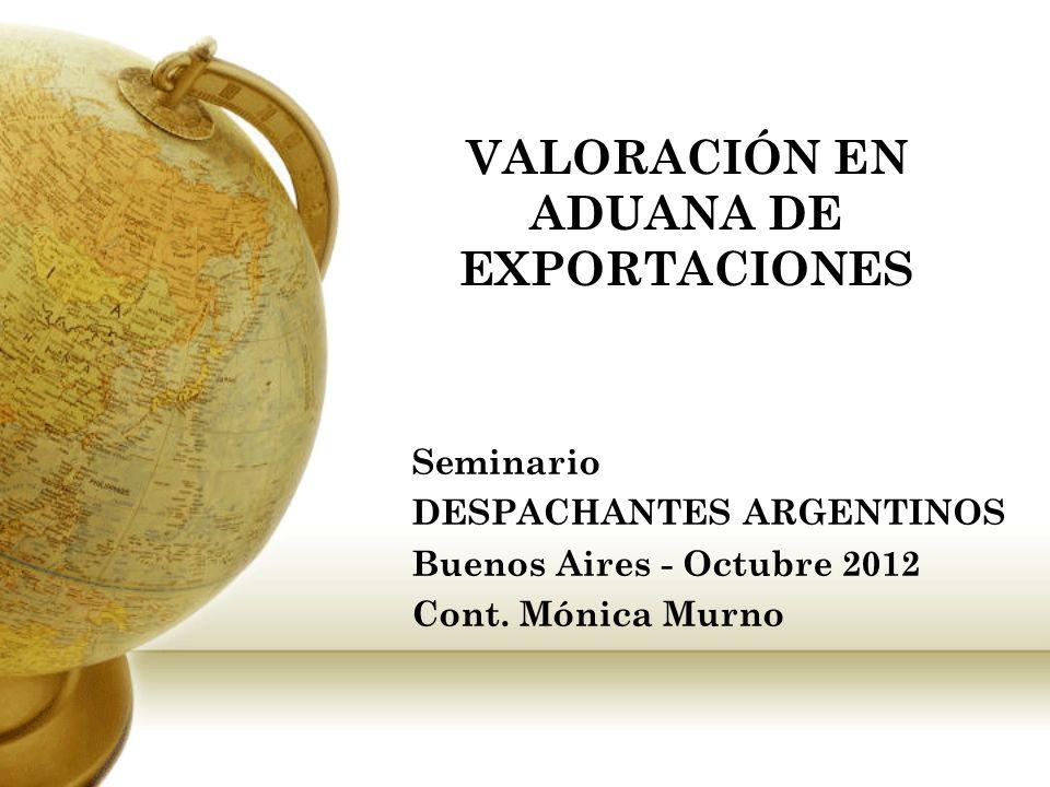 VALORACIÓN EN ADUANA DE EXPORTACIONES Seminario DESPACHANTES ARGENTINOS Buenos Aires - Octubre 2012 Cont. Mónica Murno