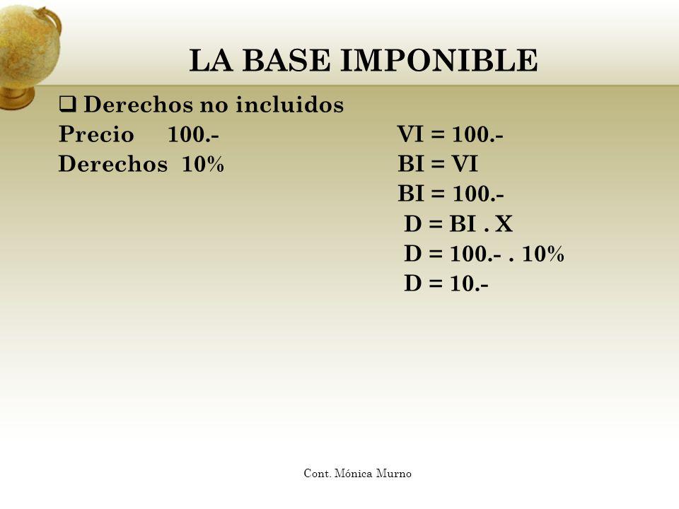 LA BASE IMPONIBLE Derechos no incluidos Precio 100.-VI = 100.- Derechos 10%BI = VI BI = 100.- D = BI. X D = 100.-. 10% D = 10.- Cont. Mónica Murno