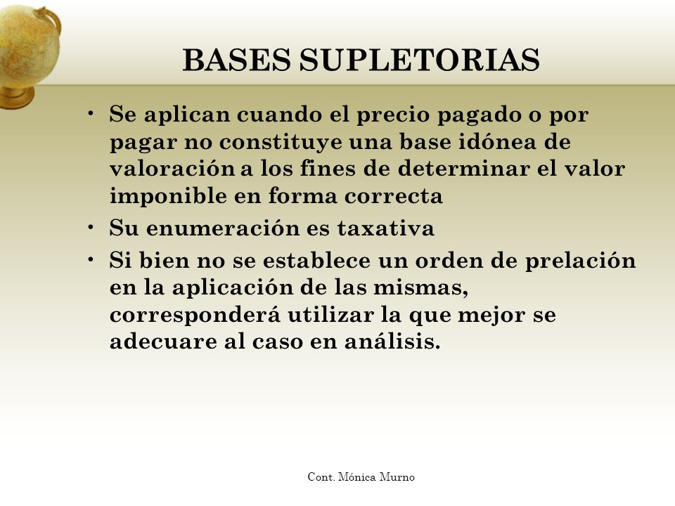 BASES SUPLETORIAS Se aplican cuando el precio pagado o por pagar no constituye una base idónea de valoración a los fines de determinar el valor imponi