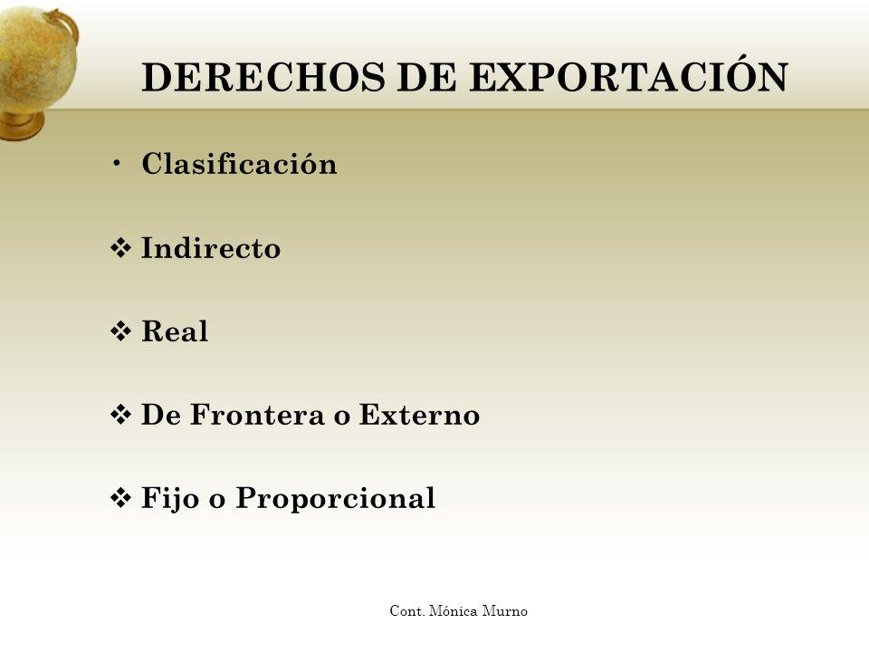 DERECHOS DE EXPORTACIÓN Clasificación Indirecto Real De Frontera o Externo Fijo o Proporcional Cont. Mónica Murno