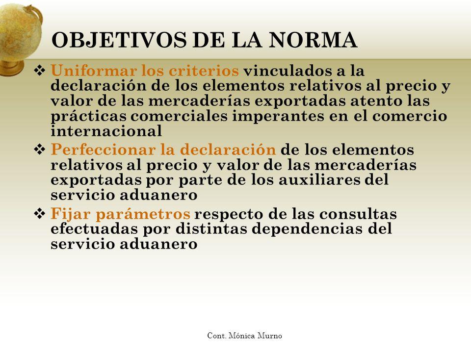 OBJETIVOS DE LA NORMA Uniformar los criterios vinculados a la declaración de los elementos relativos al precio y valor de las mercaderías exportadas a