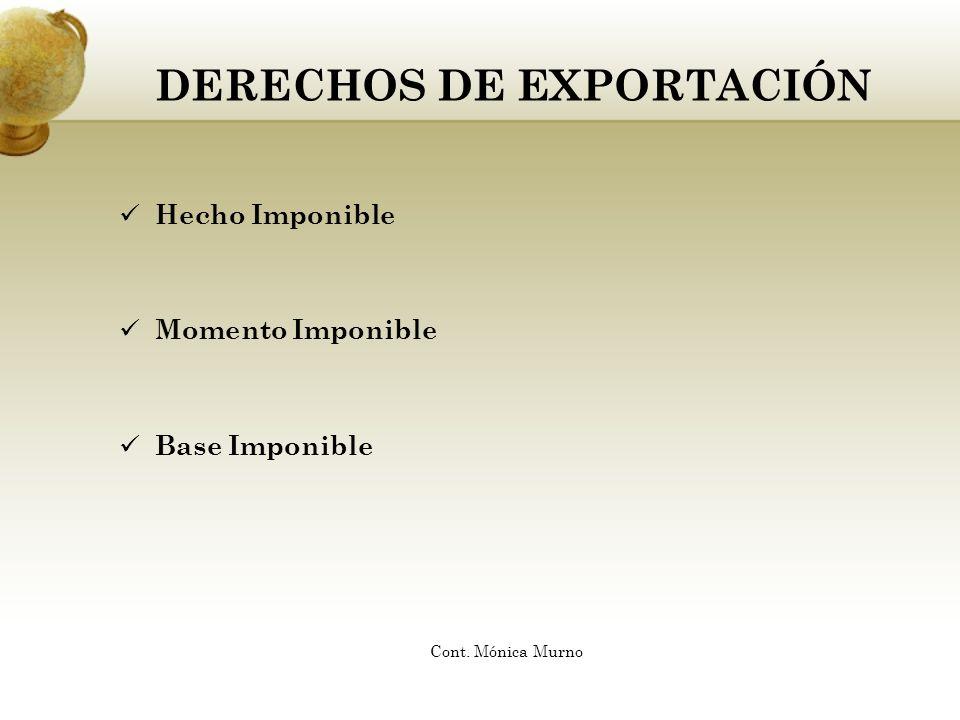 DERECHOS DE EXPORTACIÓN Hecho Imponible Momento Imponible Base Imponible Cont. Mónica Murno