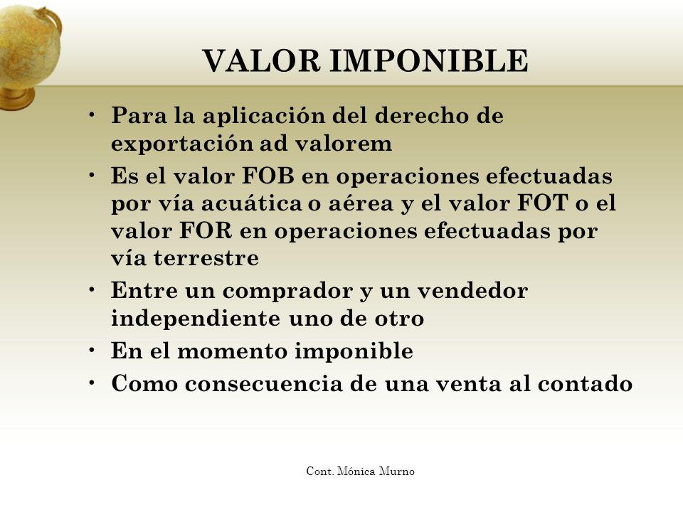 VALOR IMPONIBLE Para la aplicación del derecho de exportación ad valorem Es el valor FOB en operaciones efectuadas por vía acuática o aérea y el valor
