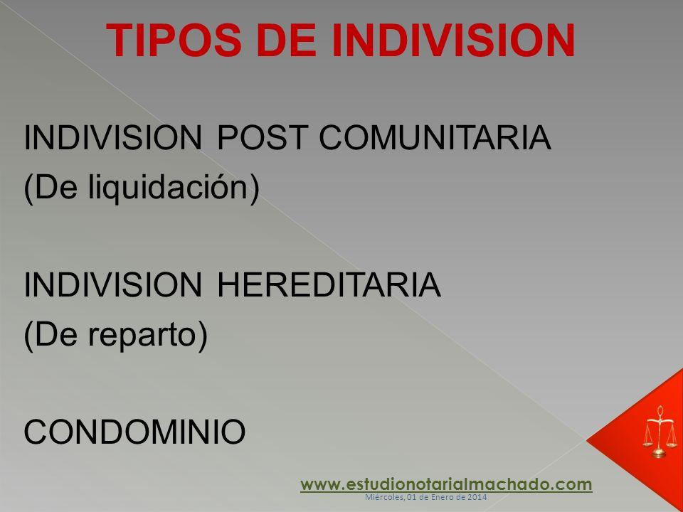TIPOS DE INDIVISION INDIVISION POST COMUNITARIA (De liquidación) INDIVISION HEREDITARIA (De reparto) CONDOMINIO www.estudionotarialmachado.com Miércol