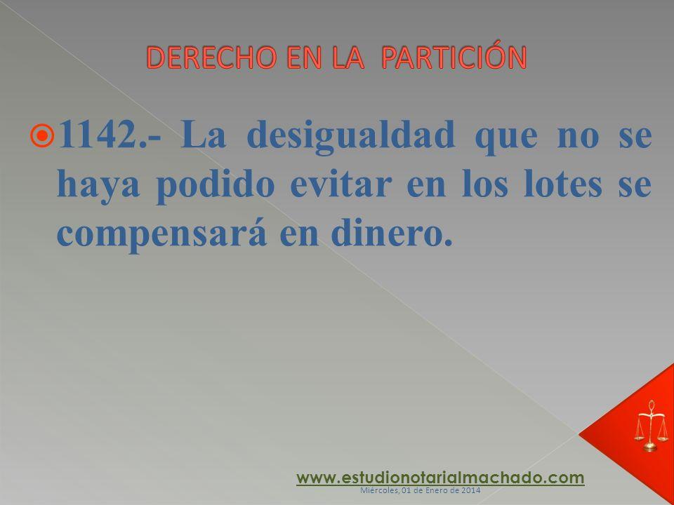 1142.- La desigualdad que no se haya podido evitar en los lotes se compensará en dinero. www.estudionotarialmachado.com Miércoles, 01 de Enero de 2014
