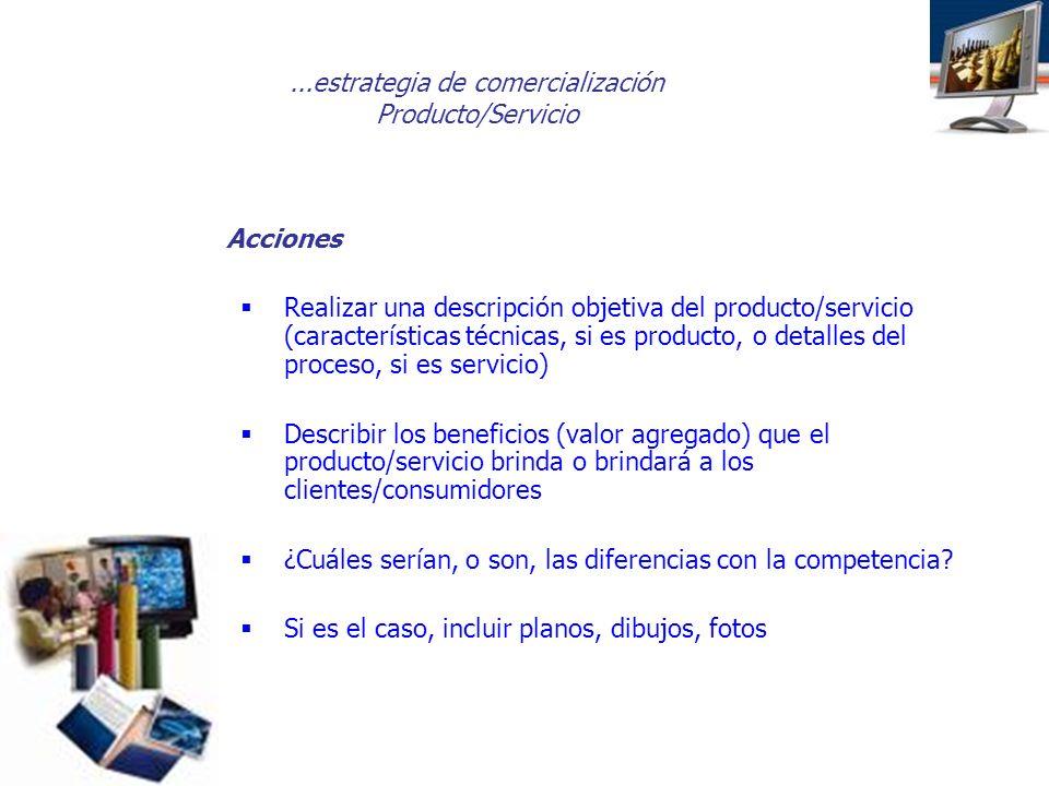 ...estrategia de comercialización Producto/Servicio Acciones Realizar una descripción objetiva del producto/servicio (características técnicas, si es