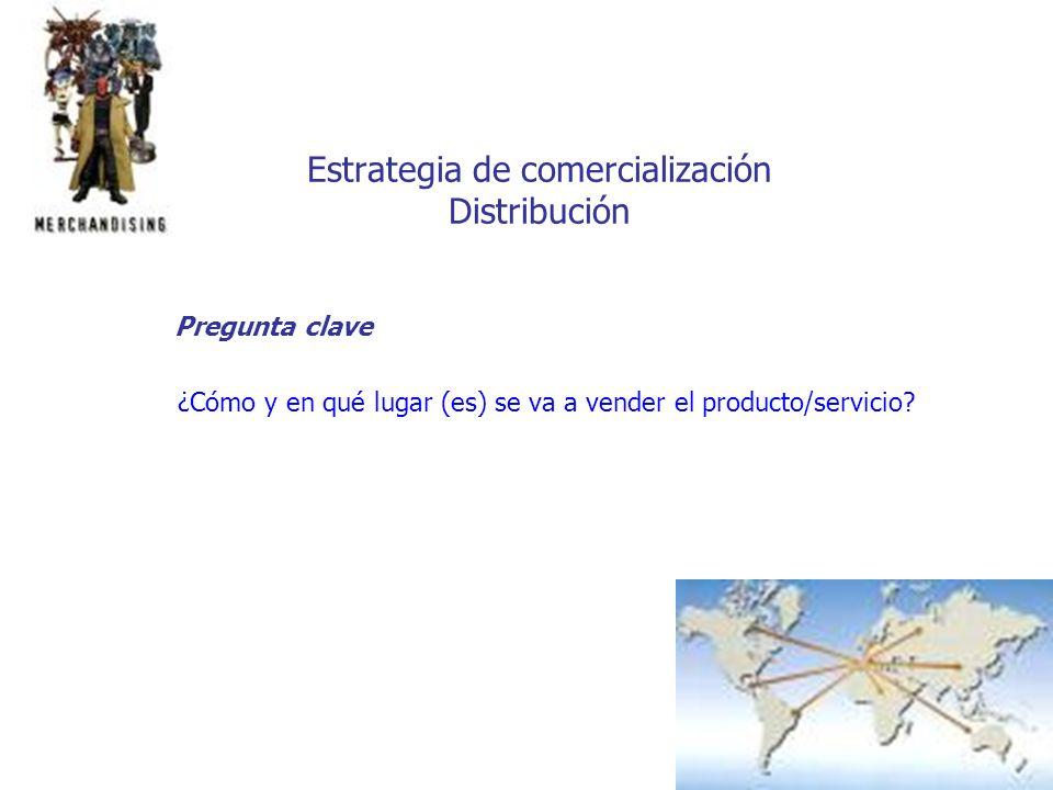 Estrategia de comercialización Distribución Pregunta clave ¿Cómo y en qué lugar (es) se va a vender el producto/servicio?
