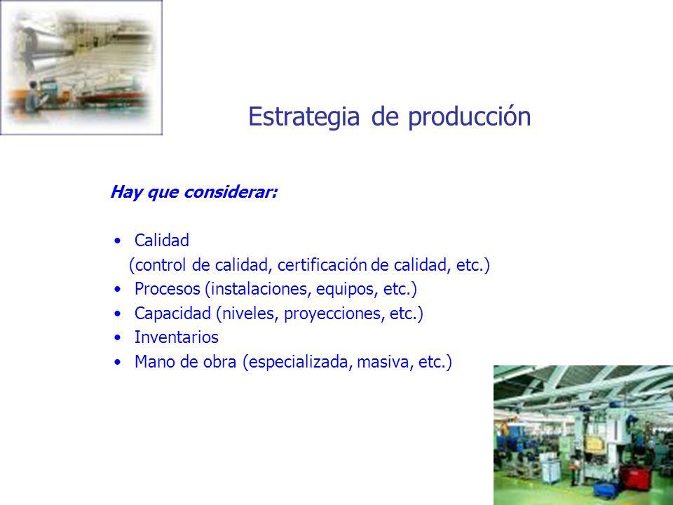 Estrategia de producción Hay que considerar: Calidad (control de calidad, certificación de calidad, etc.) Procesos (instalaciones, equipos, etc.) Capa