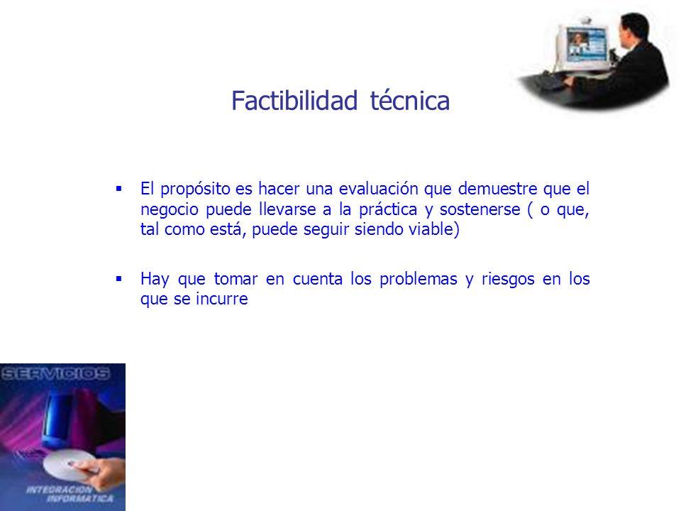 Factibilidad técnica El propósito es hacer una evaluación que demuestre que el negocio puede llevarse a la práctica y sostenerse ( o que, tal como est