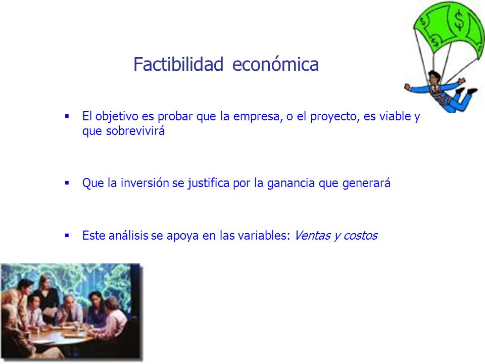 Factibilidad económica El objetivo es probar que la empresa, o el proyecto, es viable y que sobrevivirá Que la inversión se justifica por la ganancia