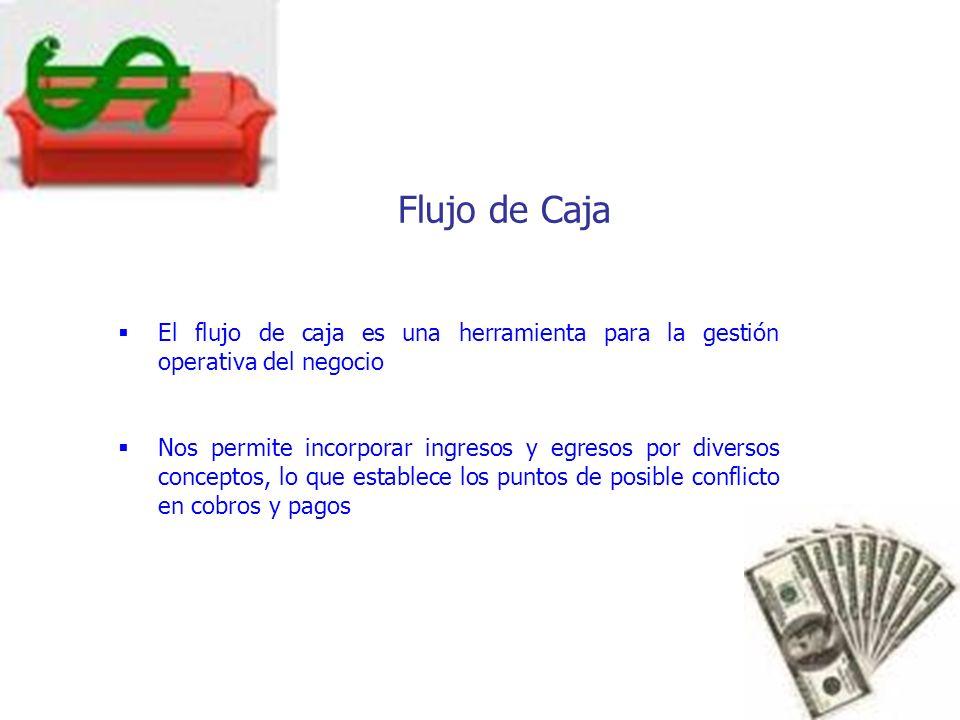 Flujo de Caja El flujo de caja es una herramienta para la gestión operativa del negocio Nos permite incorporar ingresos y egresos por diversos concept