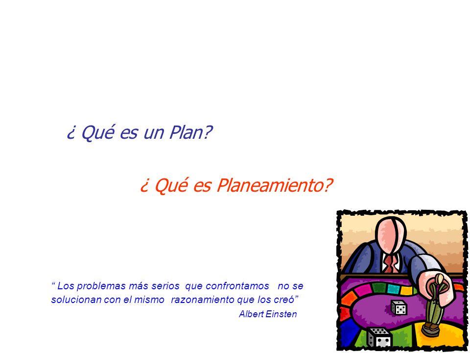 ¿ Qué es un Plan? ¿ Qué es Planeamiento? Los problemas más serios que confrontamos no se solucionan con el mismo razonamiento que los creó Albert Eins