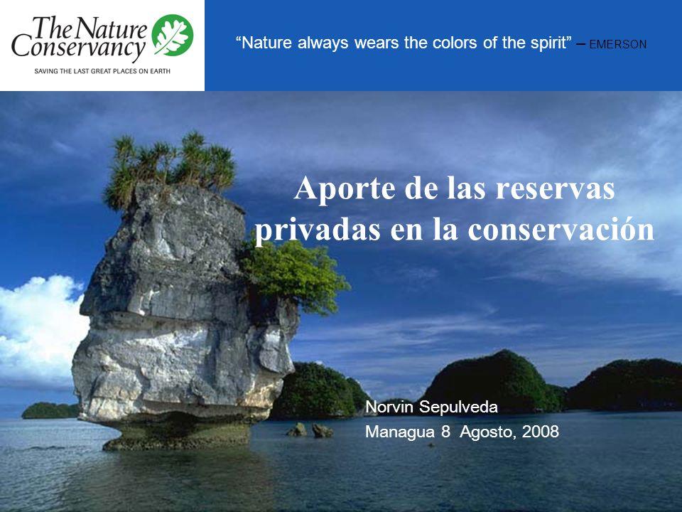 Nature always wears the colors of the spirit – EMERSON Aporte de las reservas privadas en la conservación Norvin Sepulveda Managua 8 Agosto, 2008