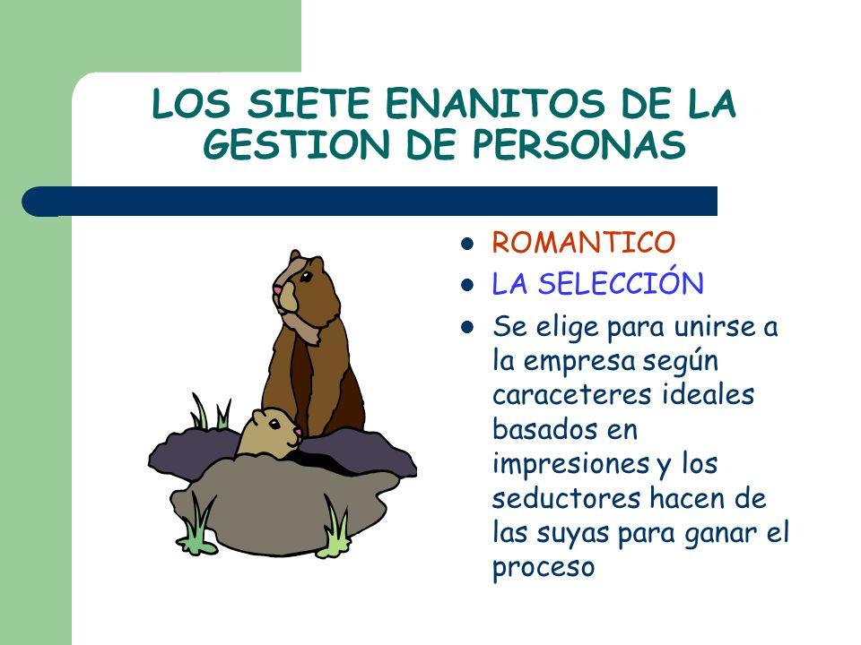 LOS SIETE ENANITOS DE LA GESTION DE PERSONAS ROMANTICO LA SELECCIÓN Se elige para unirse a la empresa según caraceteres ideales basados en impresiones