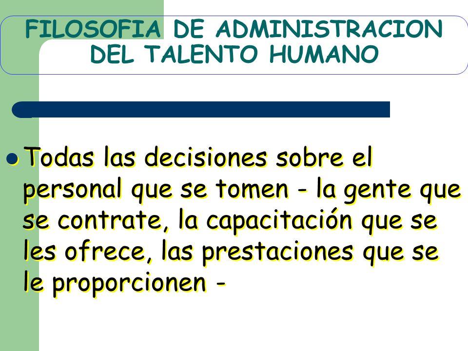 FILOSOFIA DE ADMINISTRACION DEL TALENTO HUMANO Todas las decisiones sobre el personal que se tomen - la gente que se contrate, la capacitación que se