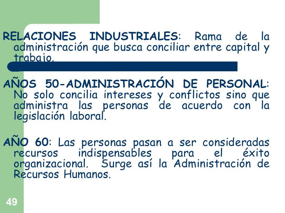 49 RELACIONES INDUSTRIALES: Rama de la administración que busca conciliar entre capital y trabajo. AÑOS 50-ADMINISTRACIÓN DE PERSONAL: No solo concili