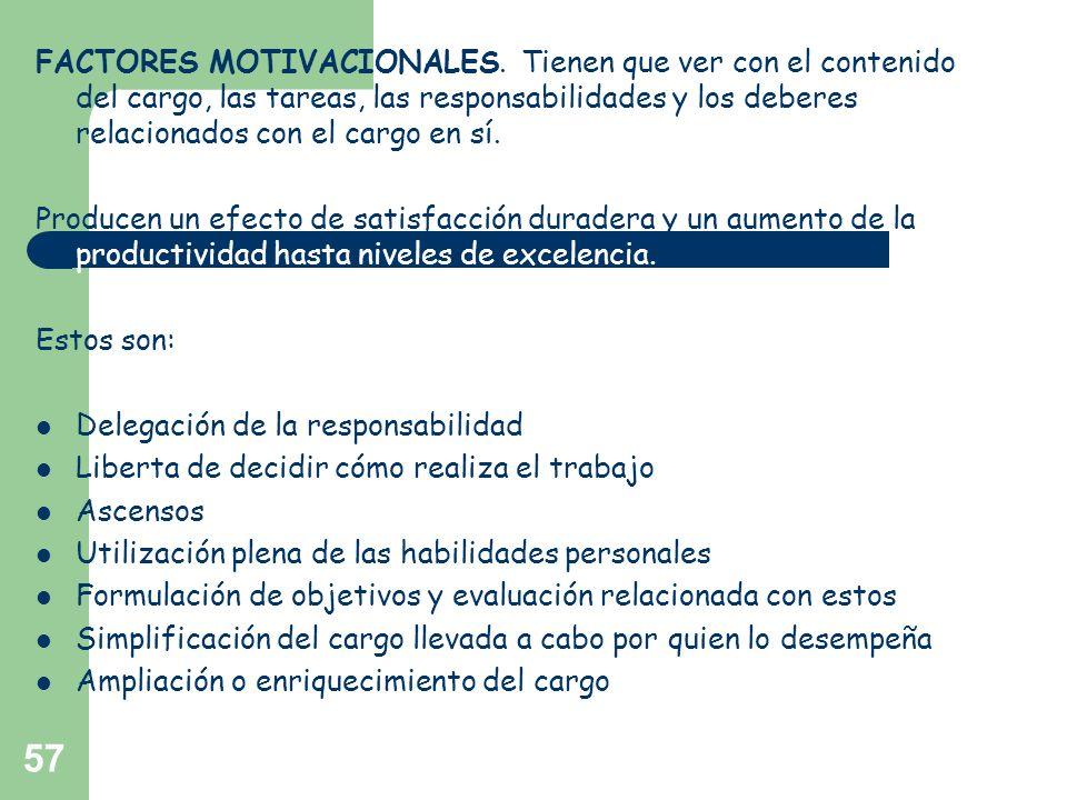 57 FACTORES MOTIVACIONALES. Tienen que ver con el contenido del cargo, las tareas, las responsabilidades y los deberes relacionados con el cargo en sí