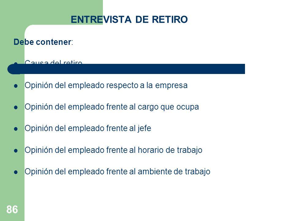 86 ENTREVISTA DE RETIRO Debe contener: Causa del retiro Opinión del empleado respecto a la empresa Opinión del empleado frente al cargo que ocupa Opin
