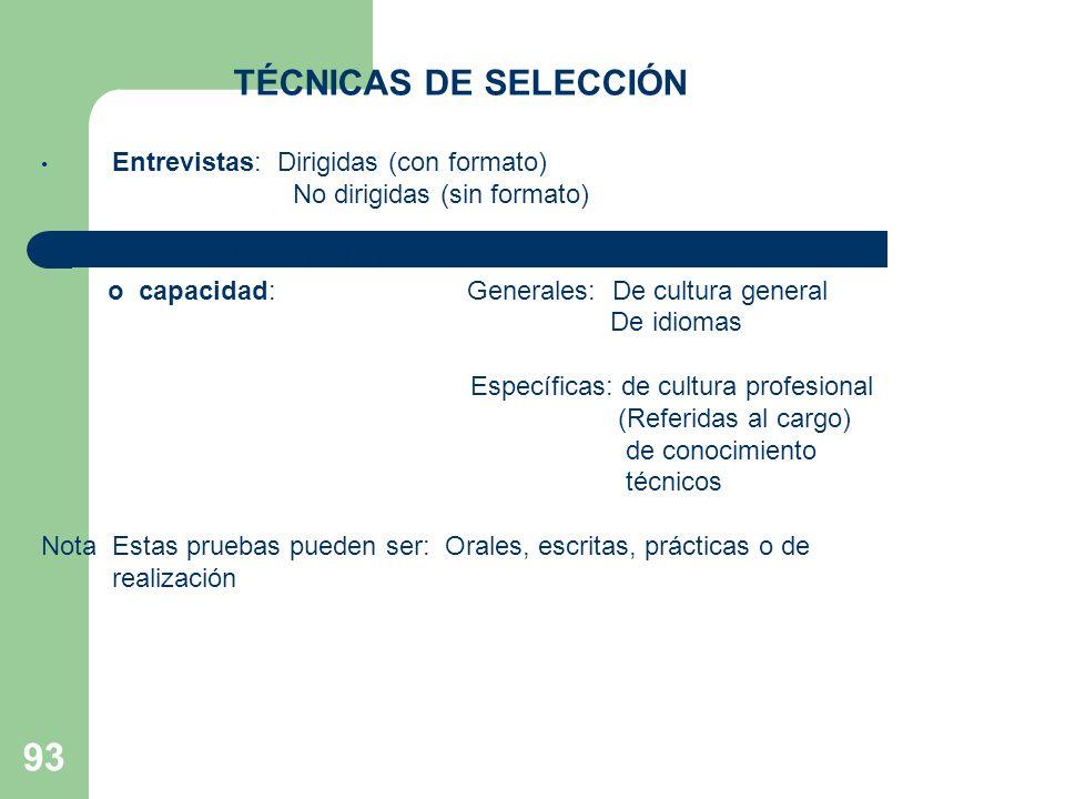 93 TÉCNICAS DE SELECCIÓN Entrevistas: Dirigidas (con formato) No dirigidas (sin formato) 2. Pruebas de conocimiento o capacidad:Generales: De cultura