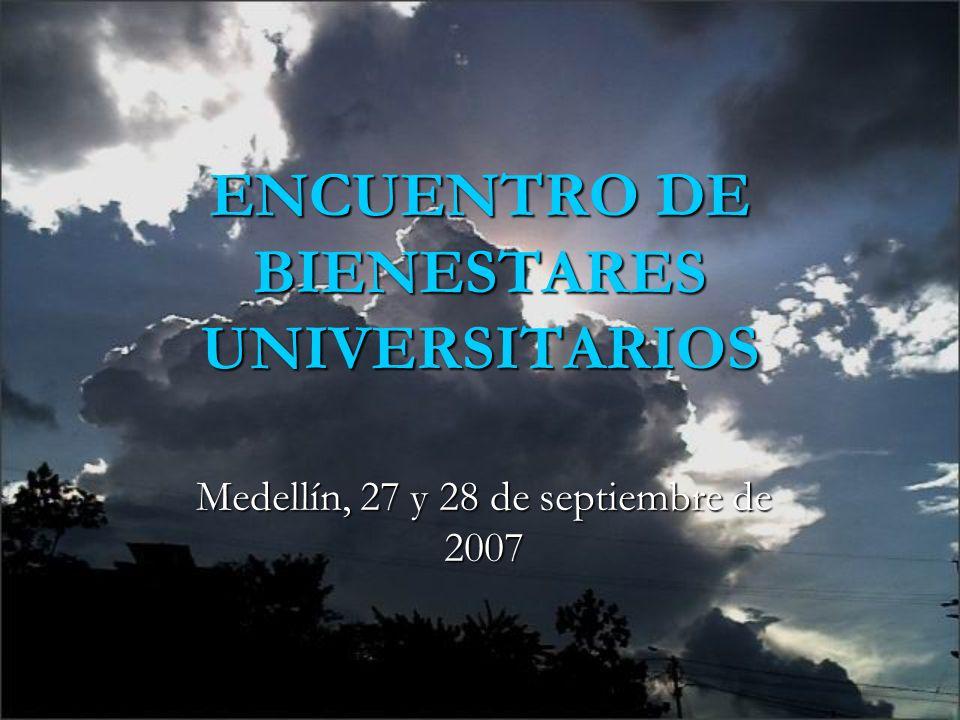 ENCUENTRO DE BIENESTARES UNIVERSITARIOS Medellín, 27 y 28 de septiembre de 2007
