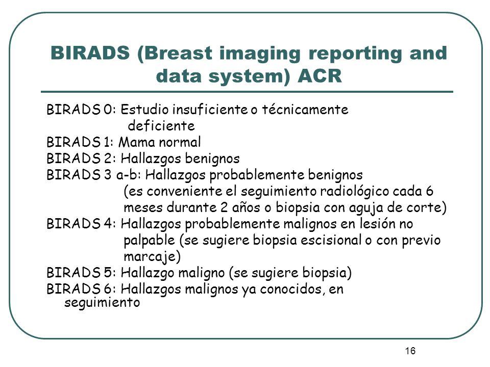16 BIRADS (Breast imaging reporting and data system) ACR BIRADS 0: Estudio insuficiente o técnicamente deficiente BIRADS 1: Mama normal BIRADS 2: Hall
