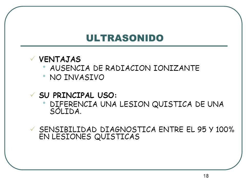 18 ULTRASONIDO VENTAJAS AUSENCIA DE RADIACION IONIZANTE NO INVASIVO SU PRINCIPAL USO: DIFERENCIA UNA LESION QUISTICA DE UNA SÓLIDA. SENSIBILIDAD DIAGN