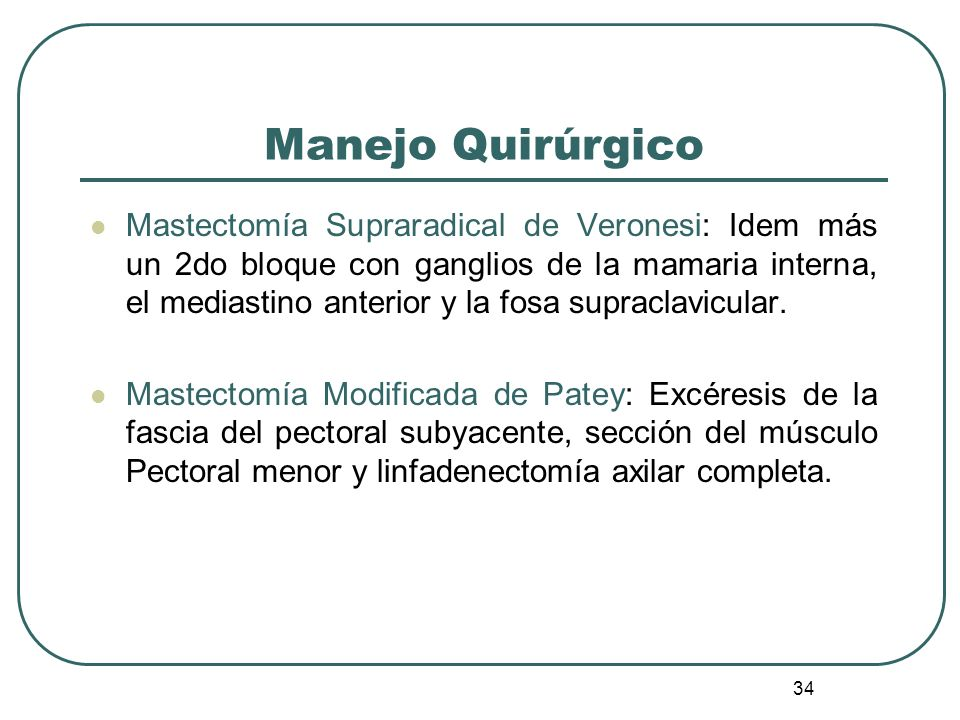34 Mastectomía Supraradical de Veronesi: Idem más un 2do bloque con ganglios de la mamaria interna, el mediastino anterior y la fosa supraclavicular.