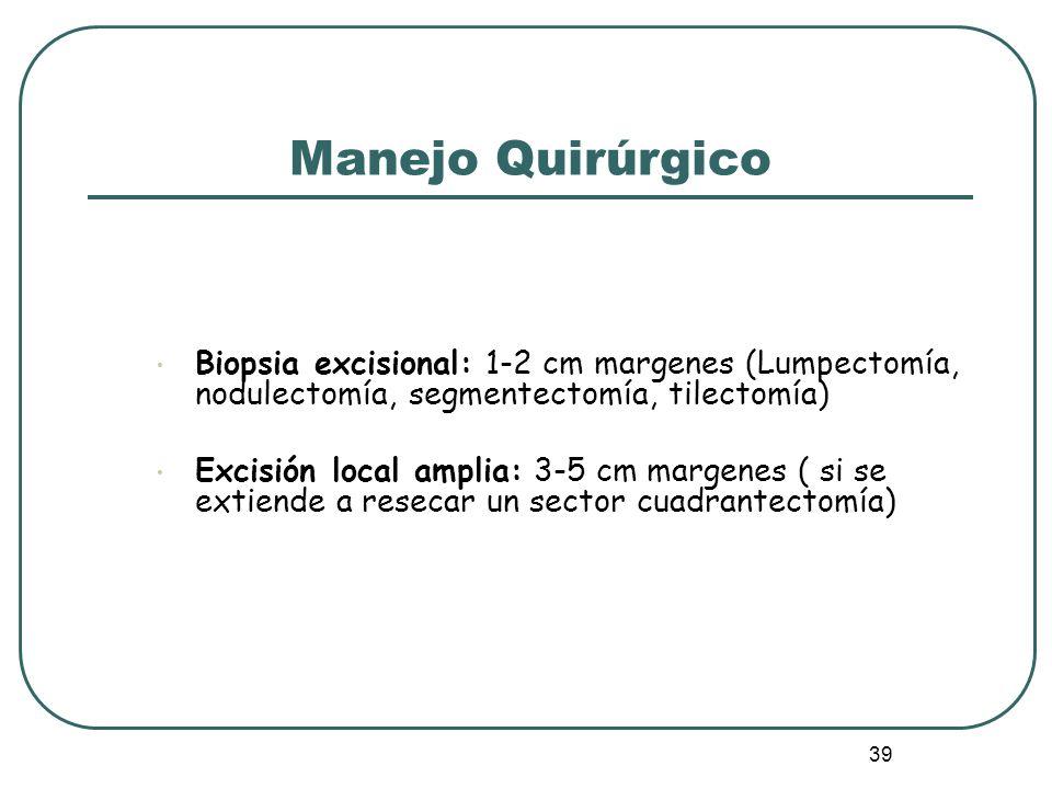 39 Biopsia excisional: 1-2 cm margenes (Lumpectomía, nodulectomía, segmentectomía, tilectomía) Excisión local amplia: 3-5 cm margenes ( si se extiende