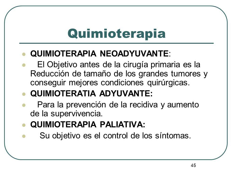 45 Quimioterapia QUIMIOTERAPIA NEOADYUVANTE: El Objetivo antes de la cirugía primaria es la Reducción de tamaño de los grandes tumores y conseguir mej