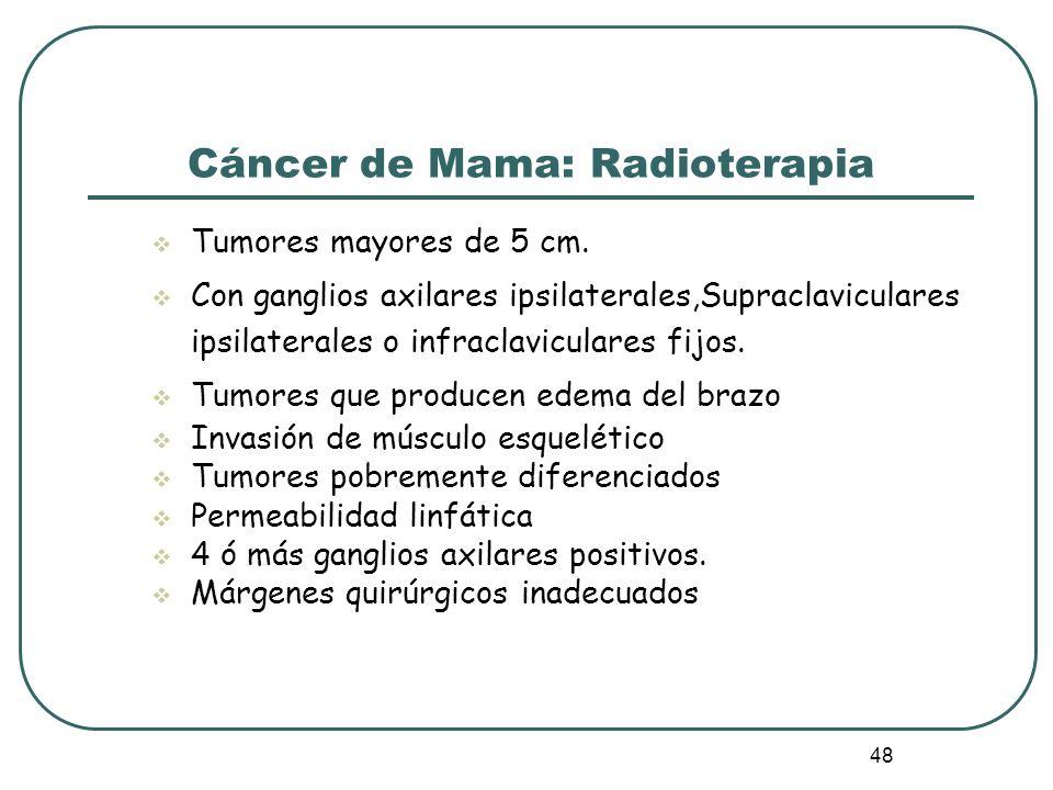 48 Cáncer de Mama: Radioterapia Tumores mayores de 5 cm. Con ganglios axilares ipsilaterales,Supraclaviculares ipsilaterales o infraclaviculares fijos
