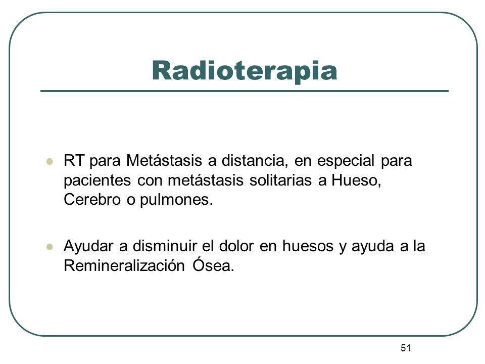 51 Radioterapia RT para Metástasis a distancia, en especial para pacientes con metástasis solitarias a Hueso, Cerebro o pulmones. Ayudar a disminuir e