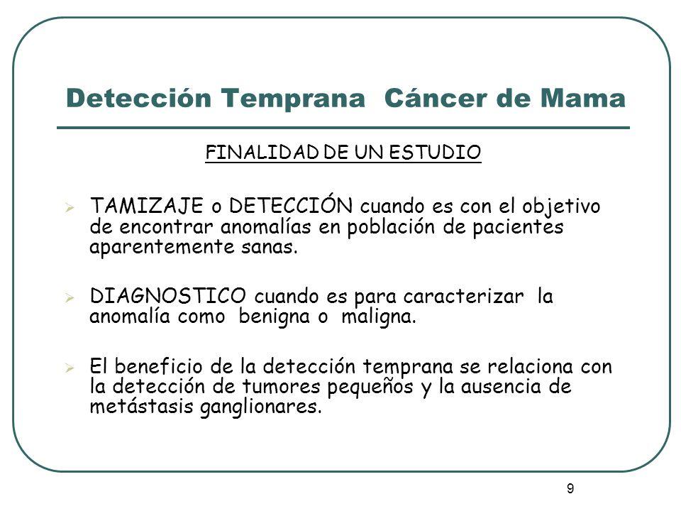 9 Detección Temprana Cáncer de Mama FINALIDAD DE UN ESTUDIO TAMIZAJE o DETECCIÓN cuando es con el objetivo de encontrar anomalías en población de paci