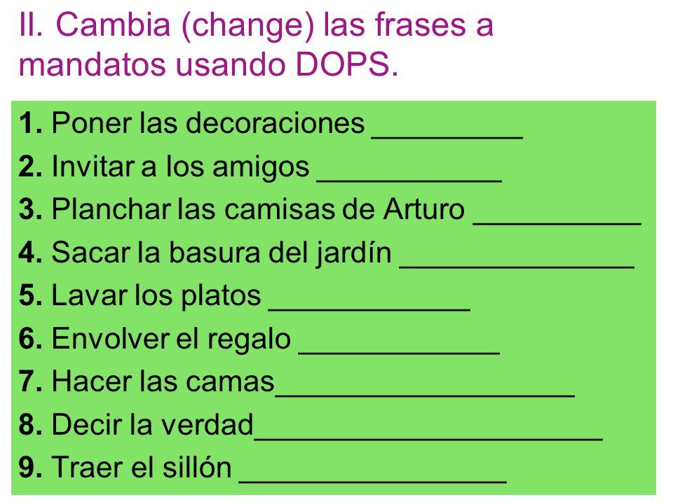 II. Cambia (change) las frases a mandatos usando DOPS. 1. Poner las decoraciones _________ 2. Invitar a los amigos ___________ 3. Planchar las camisas