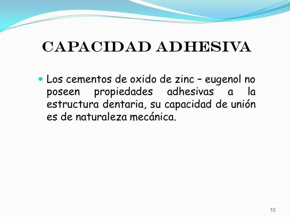 CAPACIDAD ADHESIVA Los cementos de oxido de zinc – eugenol no poseen propiedades adhesivas a la estructura dentaria, su capacidad de unión es de natur