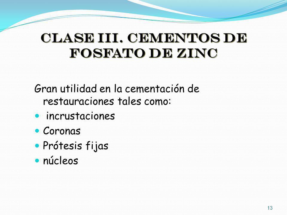 CLASE III. CEMENTOS DE FOSFATO DE ZINC Gran utilidad en la cementación de restauraciones tales como: incrustaciones Coronas Prótesis fijas núcleos 13