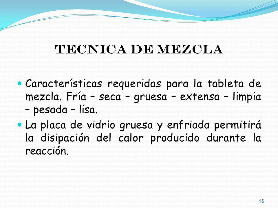 TECNICA DE MEZCLA Características requeridas para la tableta de mezcla. Fría – seca – gruesa – extensa – limpia – pesada – lisa. La placa de vidrio gr